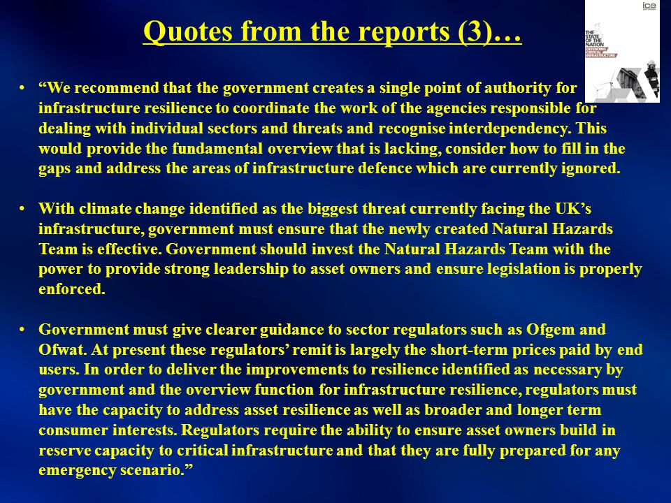 Quotes from the reports (3)… We recommend that the government creates a single point of authority for infrastructure resilience to coordinate the work of the agencies responsible for dealing with individual sectors and threats and recognise interdependency.