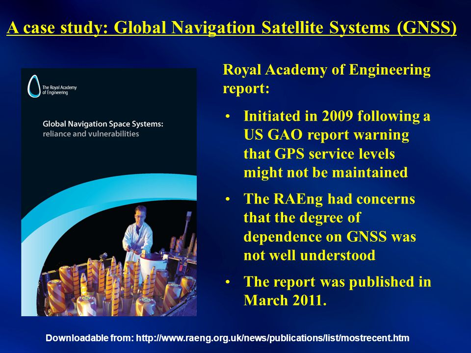 A case study: Global Navigation Satellite Systems (GNSS) Downloadable from: http://www.raeng.org.uk/news/publications/list/mostrecent.htm Initiated in 2009 following a US GAO report warning that GPS service levels might not be maintained The RAEng had concerns that the degree of dependence on GNSS was not well understood The report was published in March 2011.
