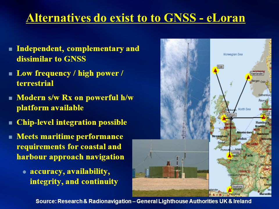 Alternatives do exist to to GNSS - eLoran Independent, complementary and dissimilar to GNSS Low frequency / high power / terrestrial Modern s/w Rx on powerful h/w platform available Chip-level integration possible Meets maritime performance requirements for coastal and harbour approach navigation accuracy, availability, integrity, and continuity Source: Research & Radionavigation – General Lighthouse Authorities UK & Ireland