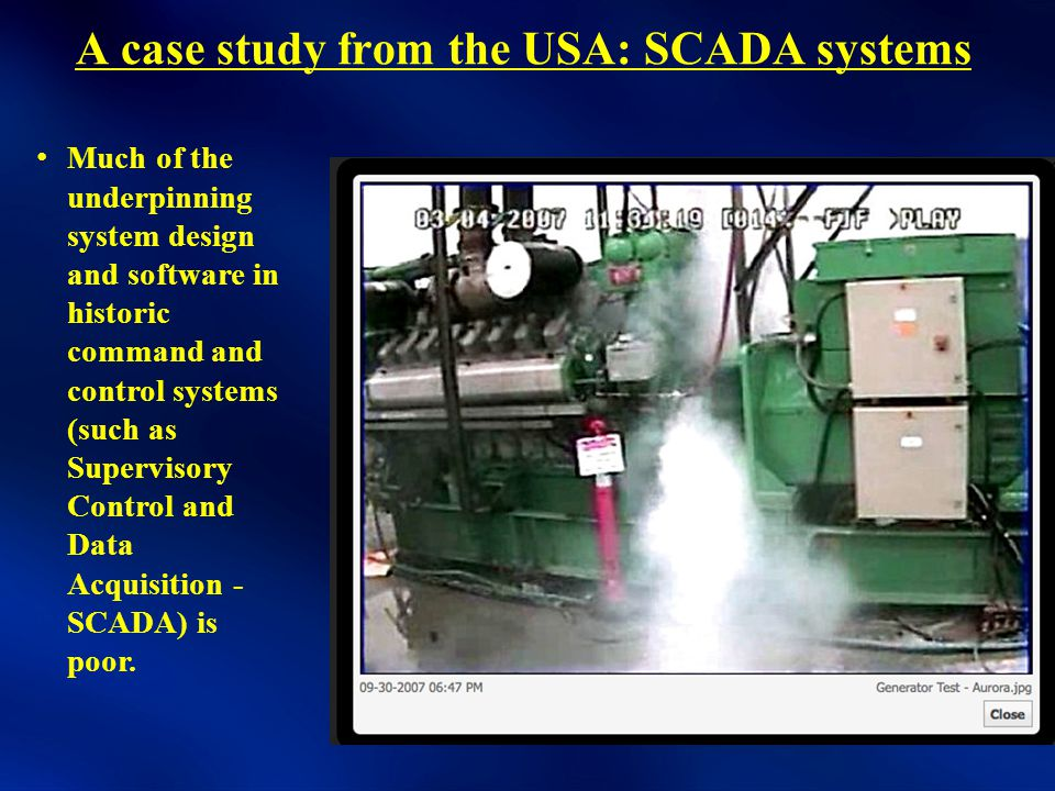 A case study from the USA: SCADA systems Much of the underpinning system design and software in historic command and control systems (such as Supervisory Control and Data Acquisition - SCADA) is poor.