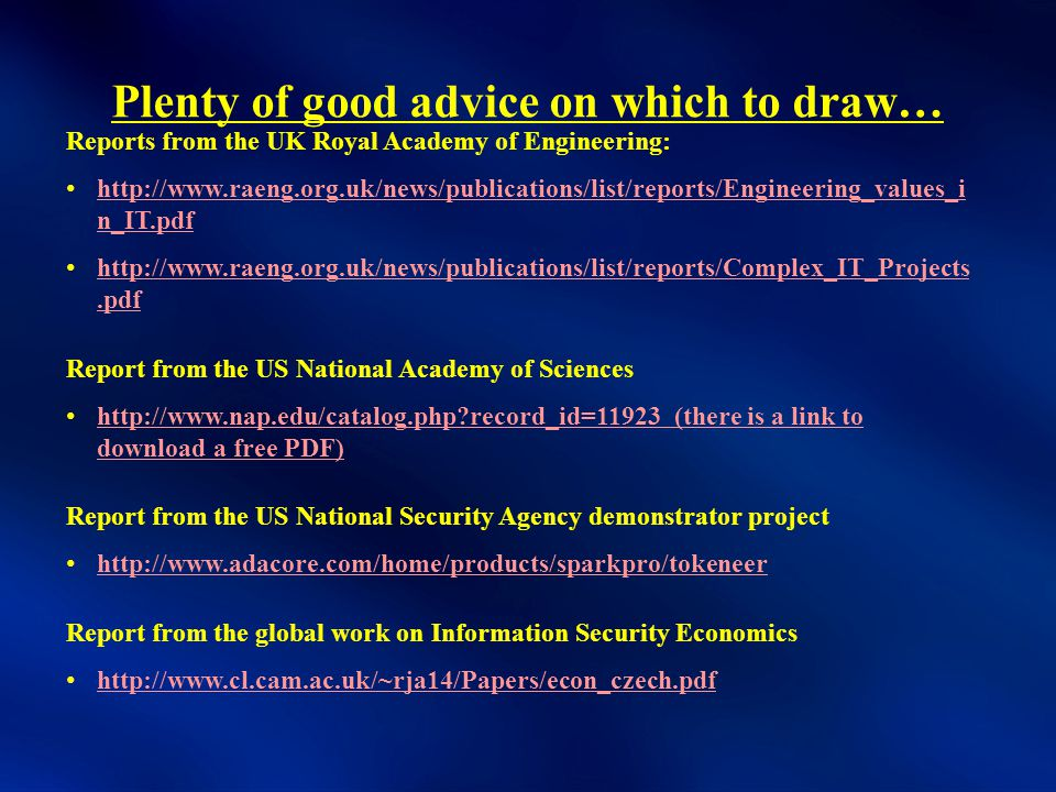 Plenty of good advice on which to draw… Reports from the UK Royal Academy of Engineering: http://www.raeng.org.uk/news/publications/list/reports/Engineering_values_i n_IT.pdf http://www.raeng.org.uk/news/publications/list/reports/Engineering_values_i n_IT.pdf http://www.raeng.org.uk/news/publications/list/reports/Complex_IT_Projects.pdf http://www.raeng.org.uk/news/publications/list/reports/Complex_IT_Projects.pdf Report from the US National Academy of Sciences http://www.nap.edu/catalog.php record_id=11923 (there is a link to download a free PDF) http://www.nap.edu/catalog.php record_id=11923 (there is a link to download a free PDF) Report from the US National Security Agency demonstrator project http://www.adacore.com/home/products/sparkpro/tokeneer Report from the global work on Information Security Economics http://www.cl.cam.ac.uk/~rja14/Papers/econ_czech.pdf