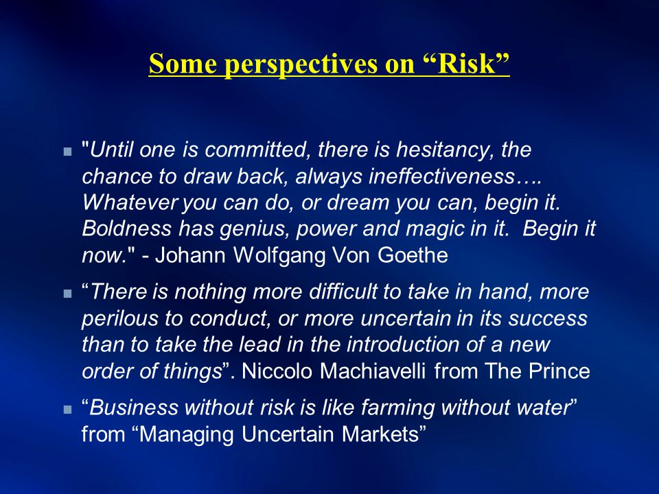 Some perspectives on Risk Until one is committed, there is hesitancy, the chance to draw back, always ineffectiveness….