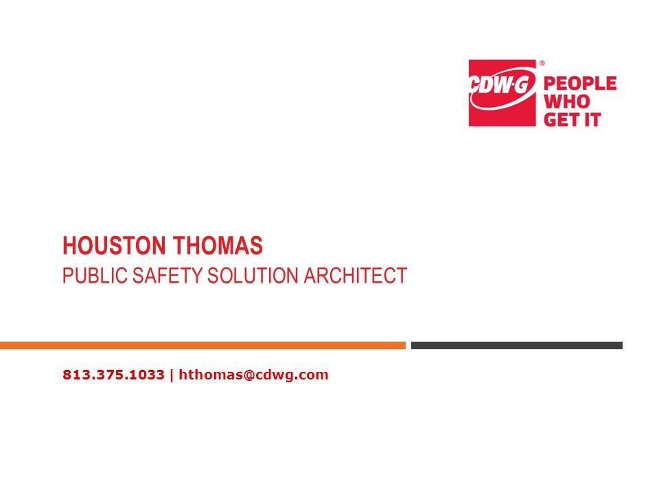 813.375.1033 | hthomas@cdwg.com HOUSTON THOMAS PUBLIC SAFETY SOLUTION ARCHITECT