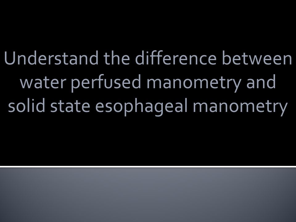 Understand the difference between water perfused manometry and solid state esophageal manometry