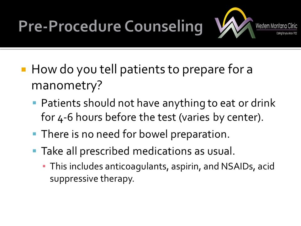 How do you tell patients to prepare for a manometry?  Patients should not have anything to eat or drink for 4-6 hours before the test (varies by ce