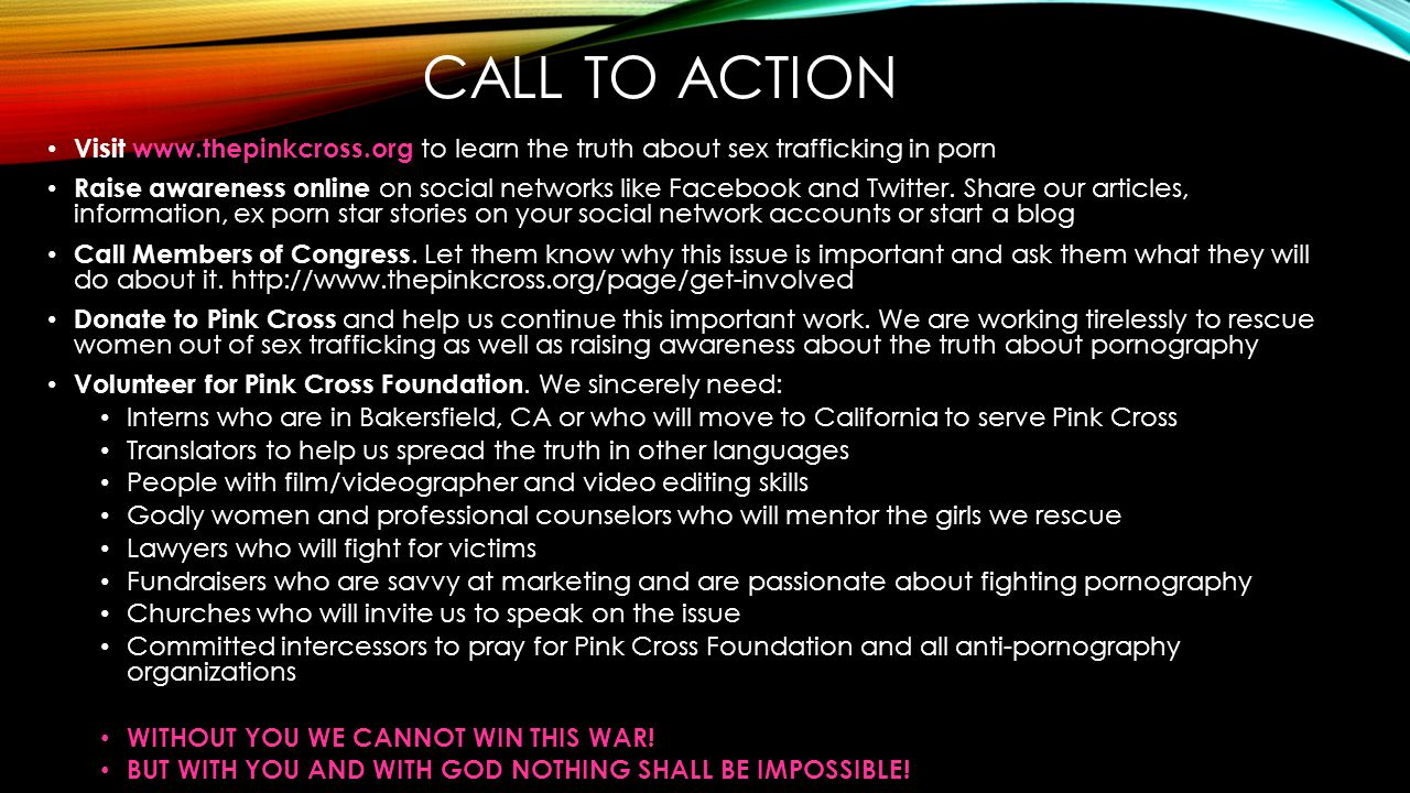 CALL TO ACTION Visit www.thepinkcross.org to learn the truth about sex trafficking in porn Raise awareness online on social networks like Facebook and