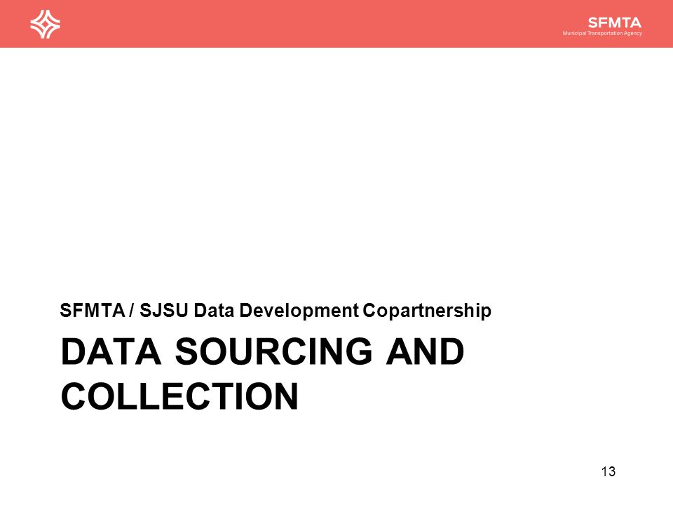 DATA SOURCING AND COLLECTION SFMTA / SJSU Data Development Copartnership 13
