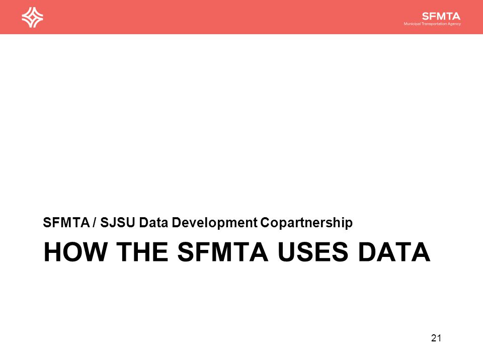 HOW THE SFMTA USES DATA SFMTA / SJSU Data Development Copartnership 21