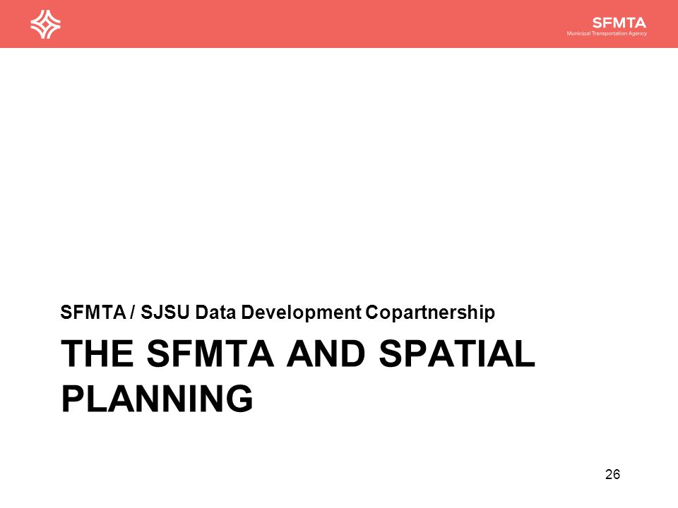 THE SFMTA AND SPATIAL PLANNING SFMTA / SJSU Data Development Copartnership 26