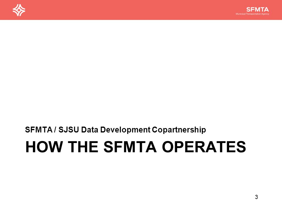 HOW THE SFMTA OPERATES SFMTA / SJSU Data Development Copartnership 3