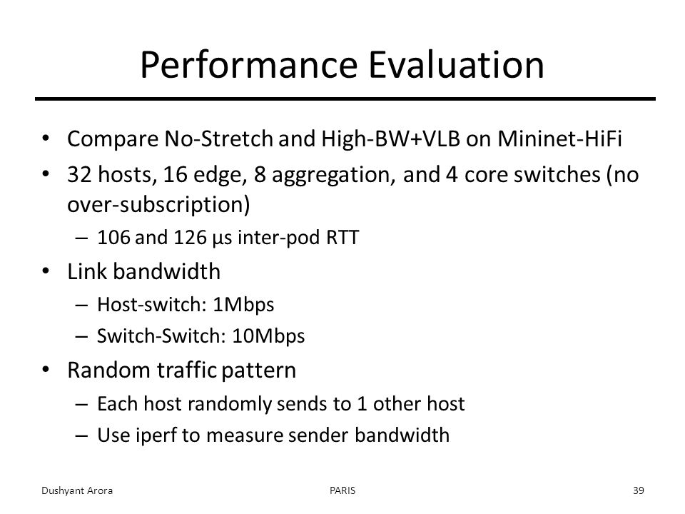 Performance Evaluation Compare No-Stretch and High-BW+VLB on Mininet-HiFi 32 hosts, 16 edge, 8 aggregation, and 4 core switches (no over-subscription) – 106 and 126 µs inter-pod RTT Link bandwidth – Host-switch: 1Mbps – Switch-Switch: 10Mbps Random traffic pattern – Each host randomly sends to 1 other host – Use iperf to measure sender bandwidth Dushyant AroraPARIS39