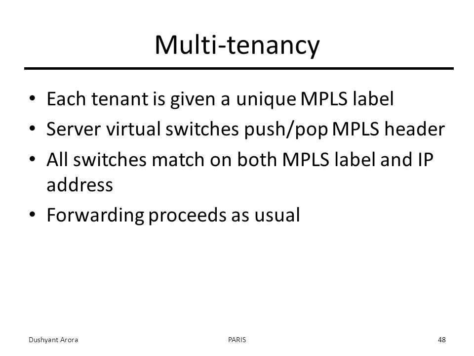 Multi-tenancy Each tenant is given a unique MPLS label Server virtual switches push/pop MPLS header All switches match on both MPLS label and IP address Forwarding proceeds as usual Dushyant AroraPARIS48
