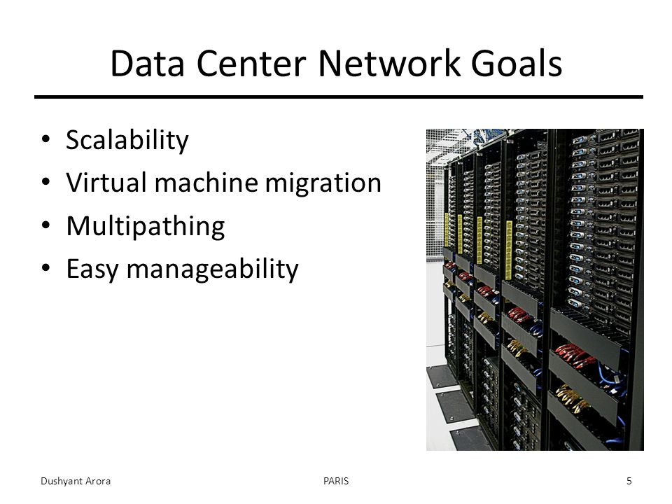 Data Center Network Goals Scalability Virtual machine migration Multipathing Easy manageability Dushyant AroraPARIS5