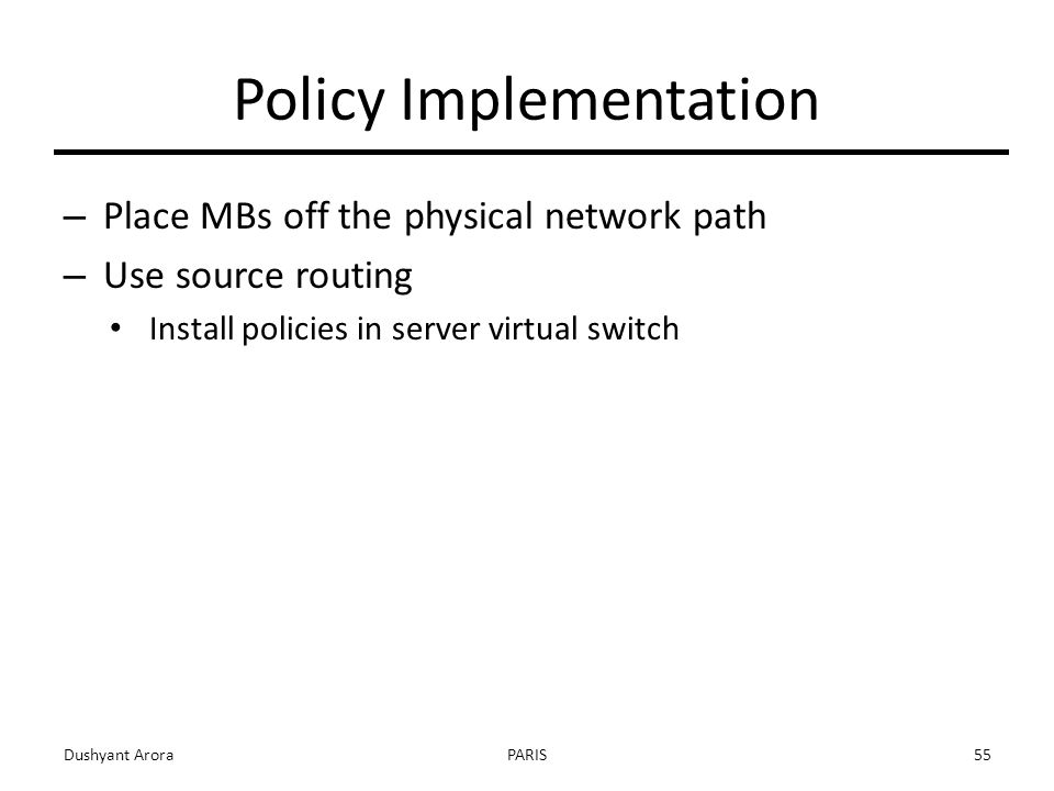 Policy Implementation – Place MBs off the physical network path – Use source routing Install policies in server virtual switch Dushyant AroraPARIS55