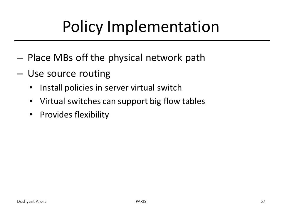 Policy Implementation – Place MBs off the physical network path – Use source routing Install policies in server virtual switch Virtual switches can support big flow tables Provides flexibility Dushyant AroraPARIS57