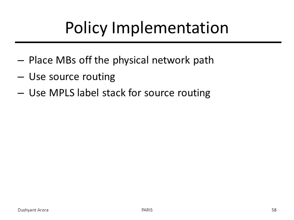 Policy Implementation – Place MBs off the physical network path – Use source routing – Use MPLS label stack for source routing Dushyant AroraPARIS58