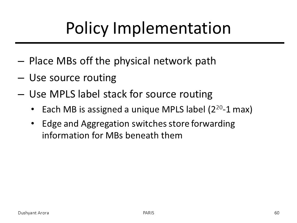 Policy Implementation – Place MBs off the physical network path – Use source routing – Use MPLS label stack for source routing Each MB is assigned a unique MPLS label ( max) Edge and Aggregation switches store forwarding information for MBs beneath them Dushyant AroraPARIS60