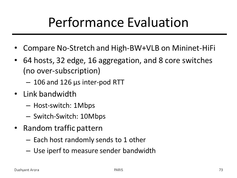 Performance Evaluation Compare No-Stretch and High-BW+VLB on Mininet-HiFi 64 hosts, 32 edge, 16 aggregation, and 8 core switches (no over-subscription) – 106 and 126 µs inter-pod RTT Link bandwidth – Host-switch: 1Mbps – Switch-Switch: 10Mbps Random traffic pattern – Each host randomly sends to 1 other – Use iperf to measure sender bandwidth Dushyant AroraPARIS73