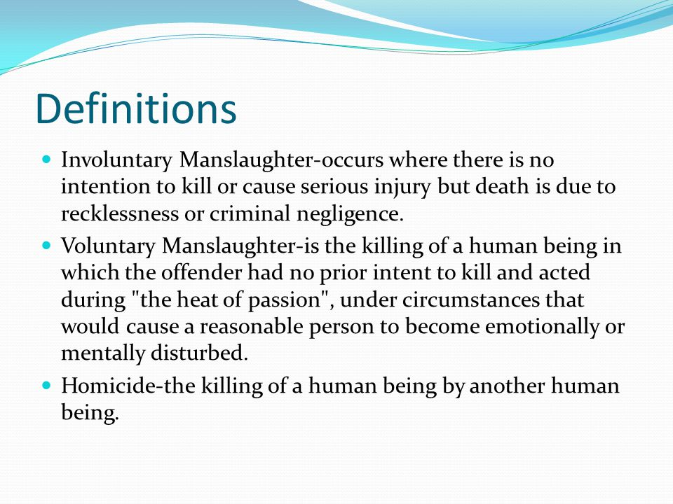 Definitions Involuntary Manslaughter-occurs where there is no intention to kill or cause serious injury but death is due to recklessness or criminal negligence.