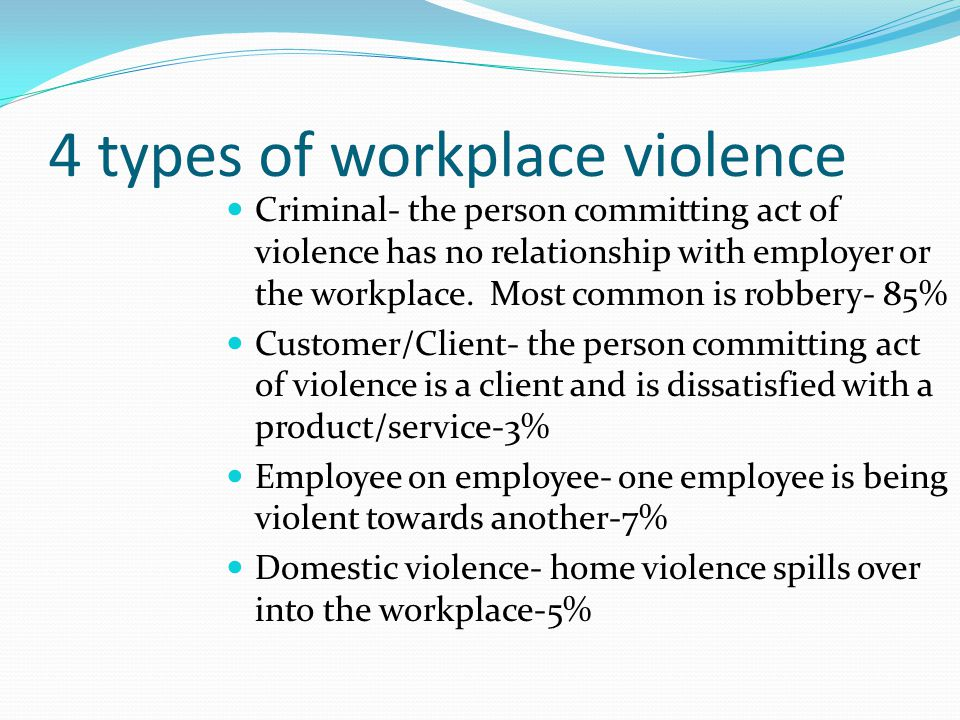 4 types of workplace violence Criminal- the person committing act of violence has no relationship with employer or the workplace.