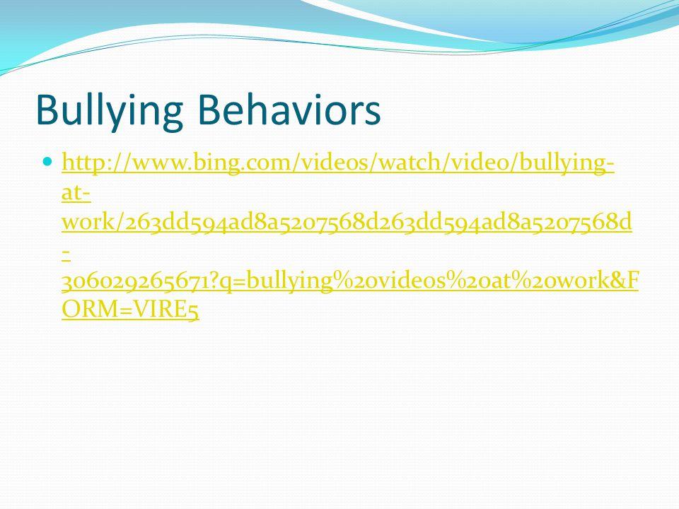 Bullying Behaviors http://www.bing.com/videos/watch/video/bullying- at- work/263dd594ad8a5207568d263dd594ad8a5207568d - 306029265671 q=bullying%20videos%20at%20work&F ORM=VIRE5 http://www.bing.com/videos/watch/video/bullying- at- work/263dd594ad8a5207568d263dd594ad8a5207568d - 306029265671 q=bullying%20videos%20at%20work&F ORM=VIRE5