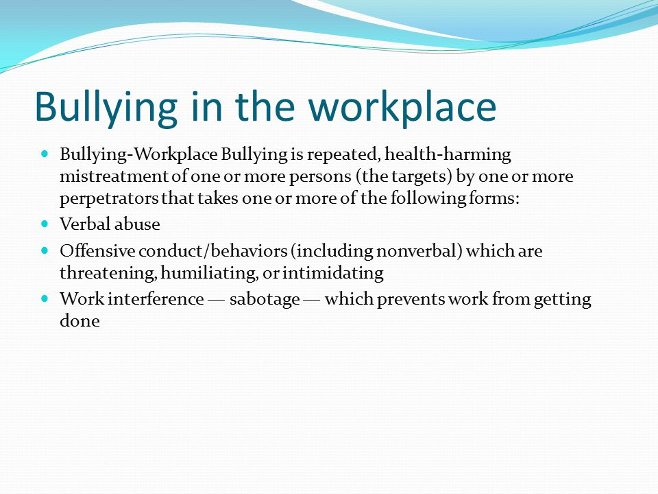 Bullying in the workplace Bullying-Workplace Bullying is repeated, health-harming mistreatment of one or more persons (the targets) by one or more perpetrators that takes one or more of the following forms: Verbal abuse Offensive conduct/behaviors (including nonverbal) which are threatening, humiliating, or intimidating Work interference — sabotage — which prevents work from getting done