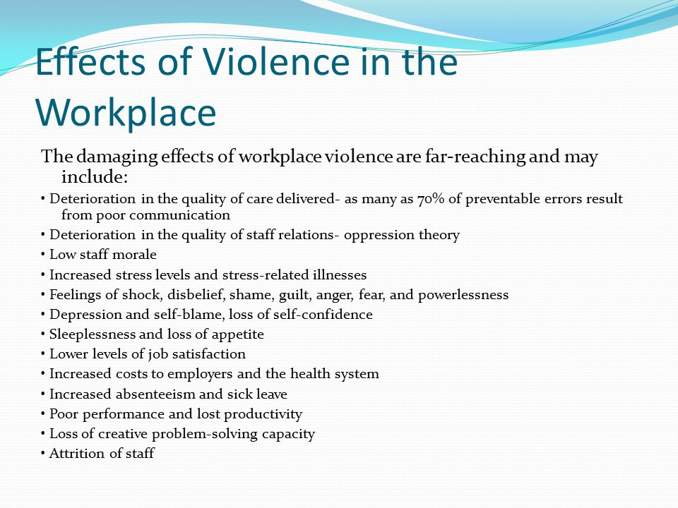 Effects of Violence in the Workplace The damaging effects of workplace violence are far-reaching and may include: Deterioration in the quality of care delivered- as many as 70% of preventable errors result from poor communication Deterioration in the quality of staff relations- oppression theory Low staff morale Increased stress levels and stress-related illnesses Feelings of shock, disbelief, shame, guilt, anger, fear, and powerlessness Depression and self-blame, loss of self-confidence Sleeplessness and loss of appetite Lower levels of job satisfaction Increased costs to employers and the health system Increased absenteeism and sick leave Poor performance and lost productivity Loss of creative problem-solving capacity Attrition of staff