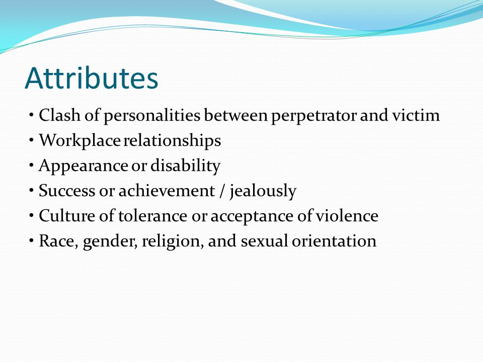 Attributes Clash of personalities between perpetrator and victim Workplace relationships Appearance or disability Success or achievement / jealously Culture of tolerance or acceptance of violence Race, gender, religion, and sexual orientation