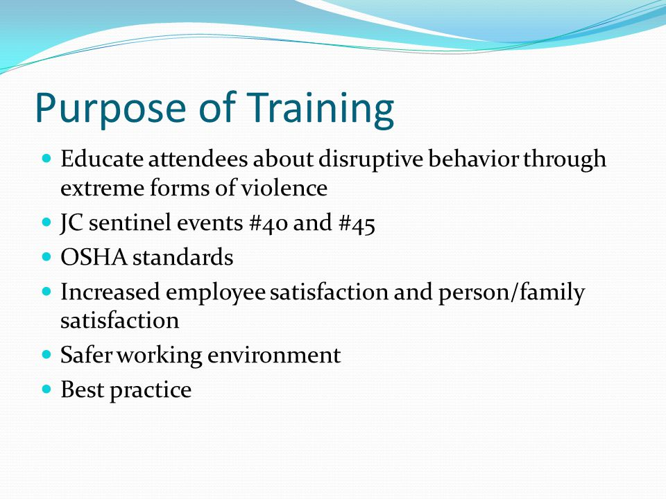 Purpose of Training Educate attendees about disruptive behavior through extreme forms of violence JC sentinel events #40 and #45 OSHA standards Increased employee satisfaction and person/family satisfaction Safer working environment Best practice