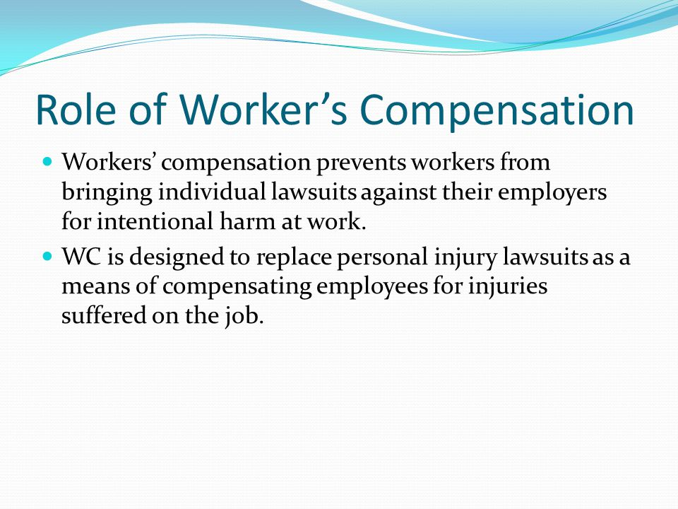 Role of Worker's Compensation Workers' compensation prevents workers from bringing individual lawsuits against their employers for intentional harm at work.