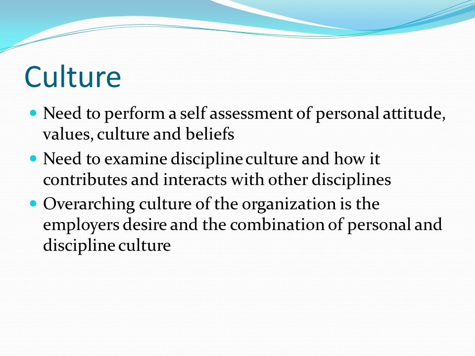 Culture Need to perform a self assessment of personal attitude, values, culture and beliefs Need to examine discipline culture and how it contributes and interacts with other disciplines Overarching culture of the organization is the employers desire and the combination of personal and discipline culture