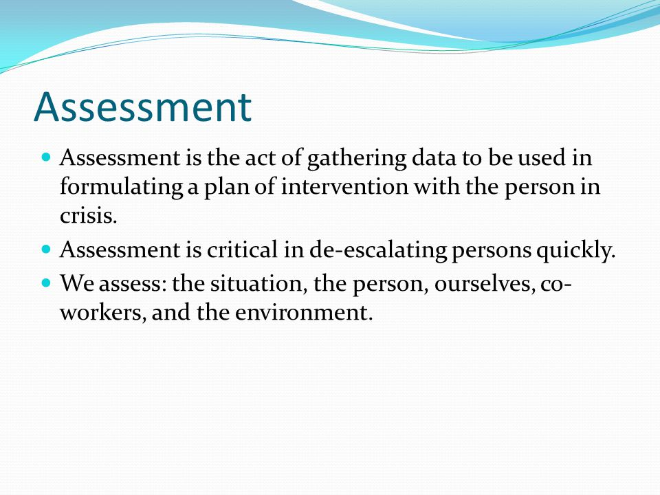 Assessment Assessment is the act of gathering data to be used in formulating a plan of intervention with the person in crisis.