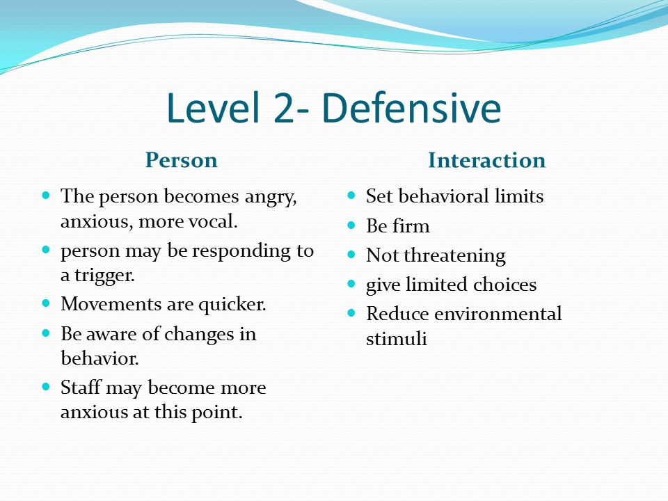 Level 2- Defensive Person Interaction The person becomes angry, anxious, more vocal.
