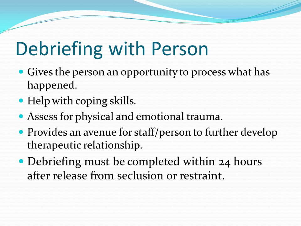 Debriefing with Person Gives the person an opportunity to process what has happened.