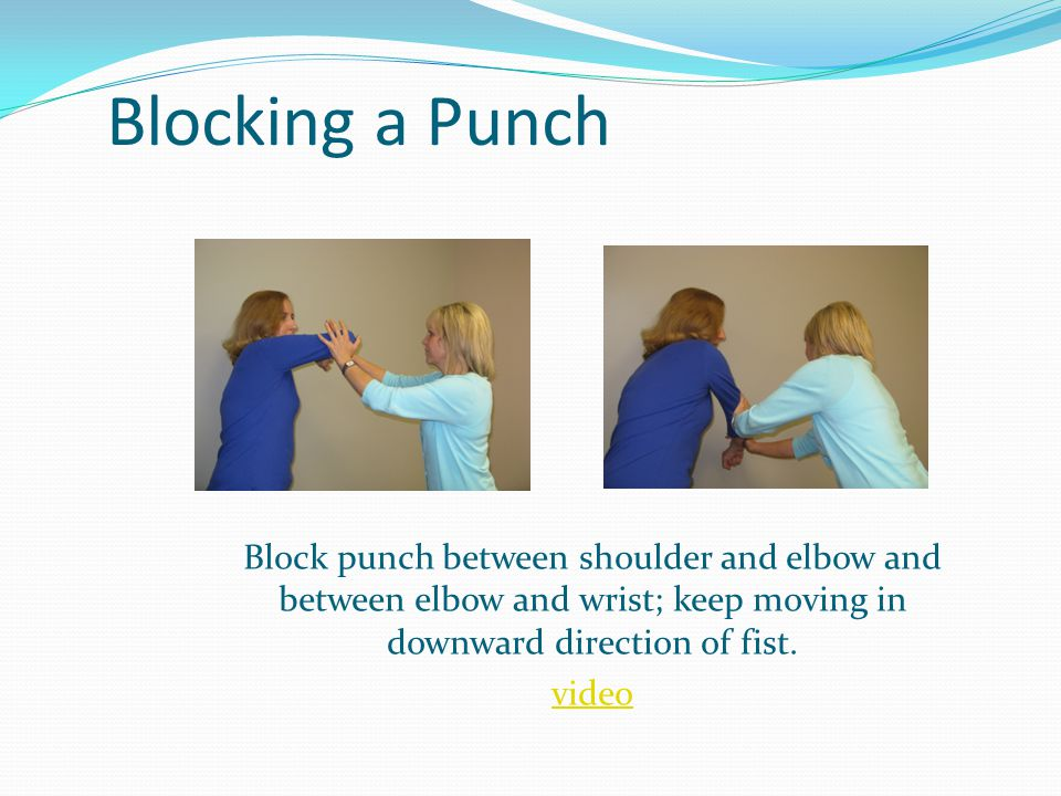 Blocking a Punch Block punch between shoulder and elbow and between elbow and wrist; keep moving in downward direction of fist.