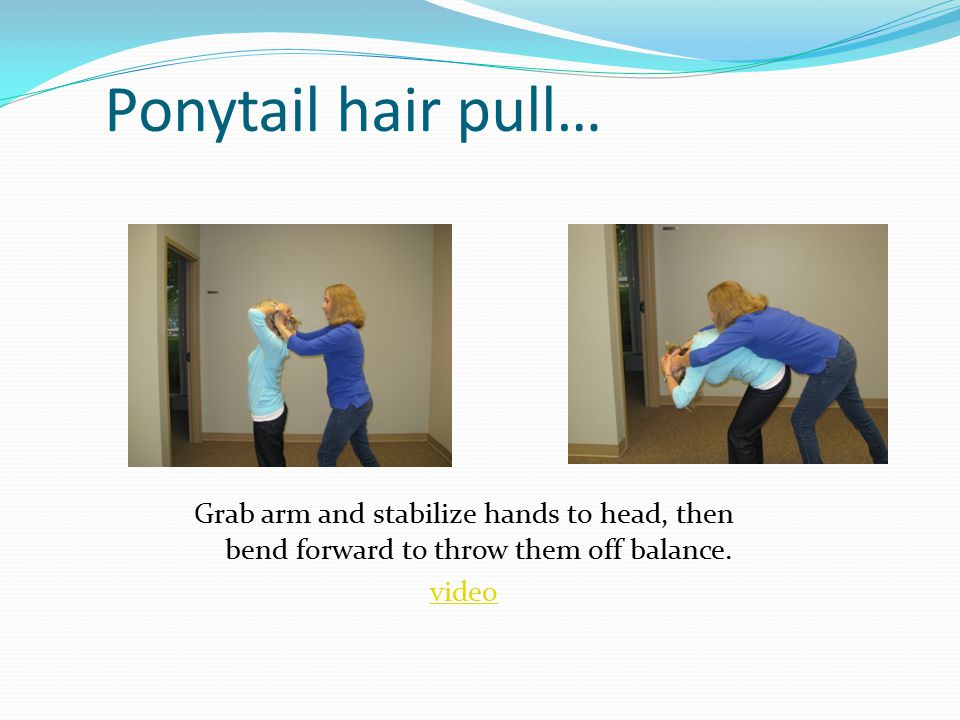 Ponytail hair pull… Grab arm and stabilize hands to head, then bend forward to throw them off balance.