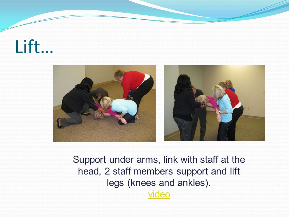 Lift… Support under arms, link with staff at the head, 2 staff members support and lift legs (knees and ankles).