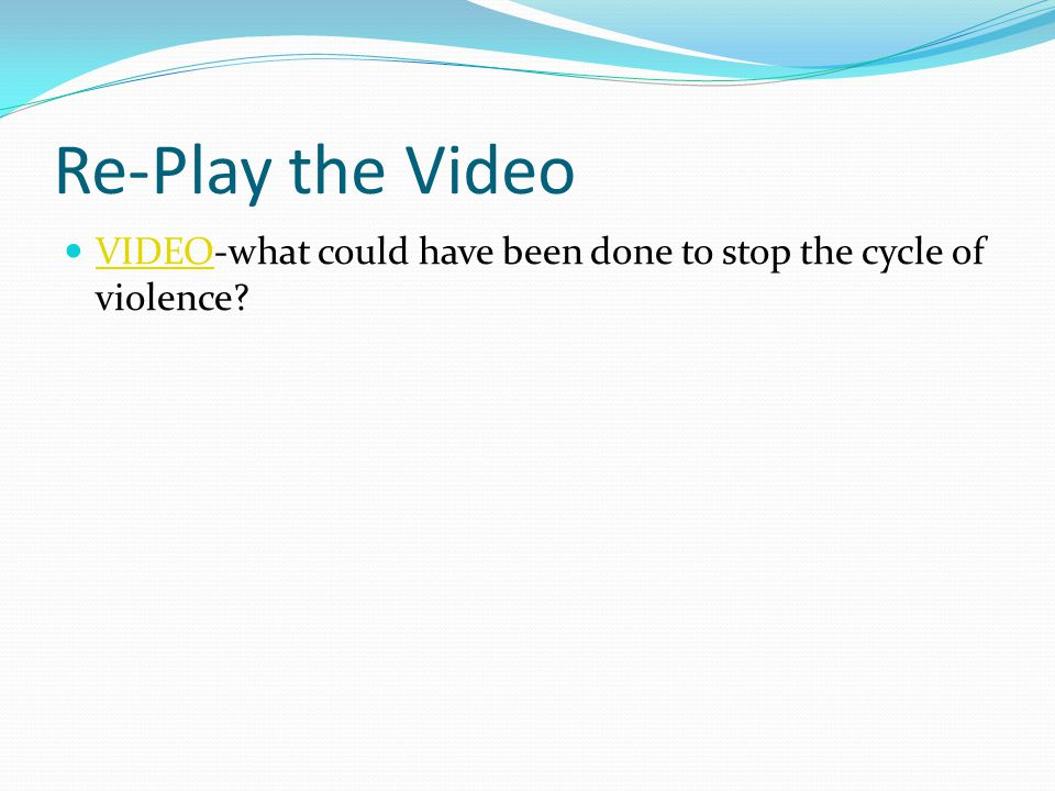 Re-Play the Video VIDEO-what could have been done to stop the cycle of violence VIDEO