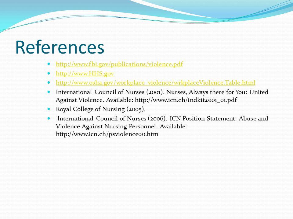 References http://www.fbi.gov/publications/violence.pdf http://www.HHS.gov http://www.osha.gov/workplace_violence/wrkplaceViolence.Table.html International Council of Nurses (2001).