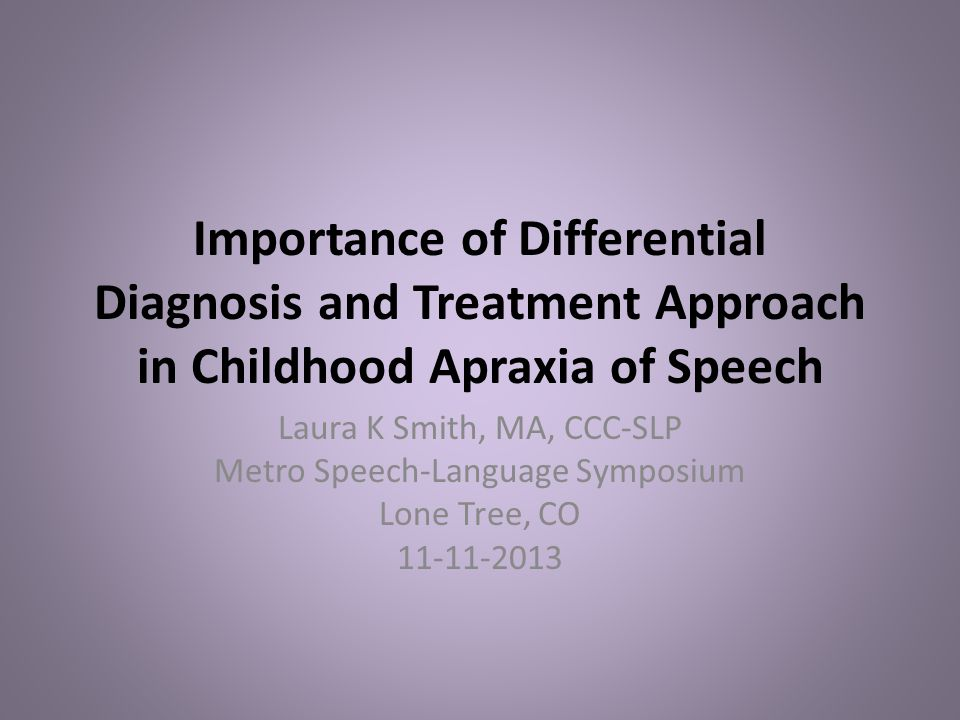 Importance of Differential Diagnosis and Treatment Approach in Childhood Apraxia of Speech Laura K Smith, MA, CCC-SLP Metro Speech-Language Symposium
