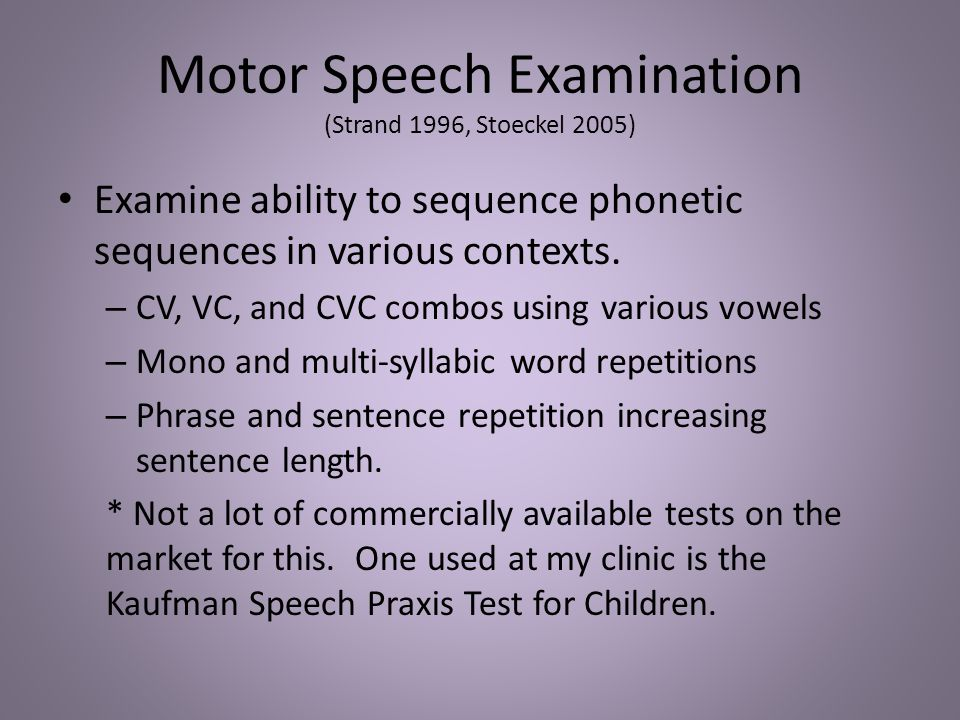 Motor Speech Examination (Strand 1996, Stoeckel 2005) Examine ability to sequence phonetic sequences in various contexts. – CV, VC, and CVC combos usi