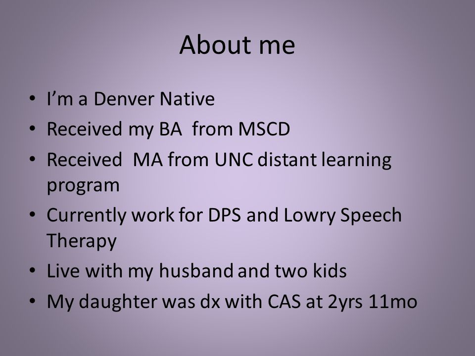 About me I'm a Denver Native Received my BA from MSCD Received MA from UNC distant learning program Currently work for DPS and Lowry Speech Therapy Li