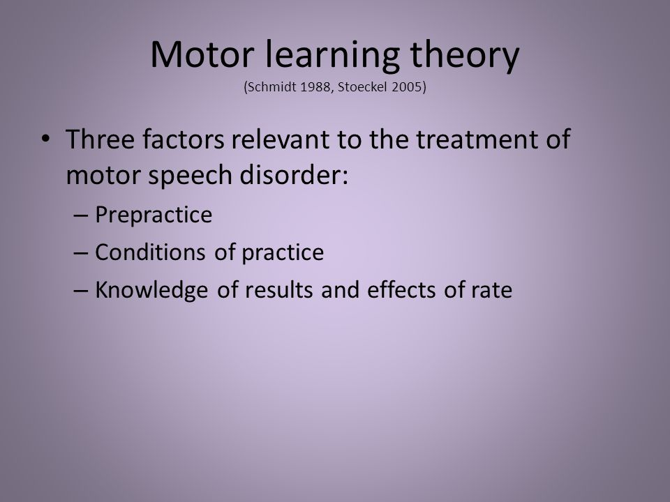 Motor learning theory (Schmidt 1988, Stoeckel 2005) Three factors relevant to the treatment of motor speech disorder: – Prepractice – Conditions of pr