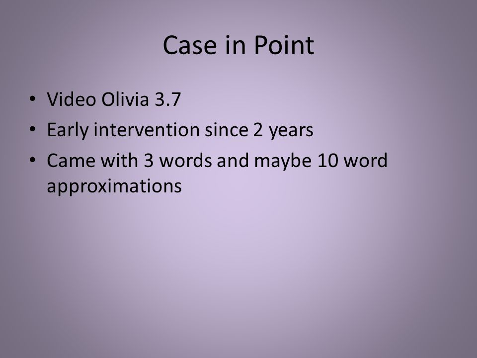 Case in Point Video Olivia 3.7 Early intervention since 2 years Came with 3 words and maybe 10 word approximations