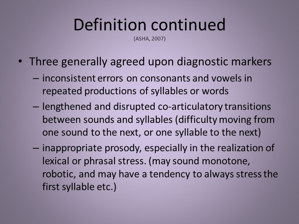Definition continued (ASHA, 2007) Three generally agreed upon diagnostic markers – inconsistent errors on consonants and vowels in repeated production