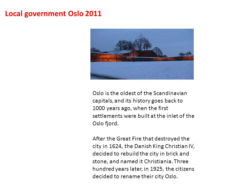 Oslo is the oldest of the Scandinavian capitals, and its history goes back to 1000 years ago, when the first settlements were built at the inlet of the Oslo fjord.