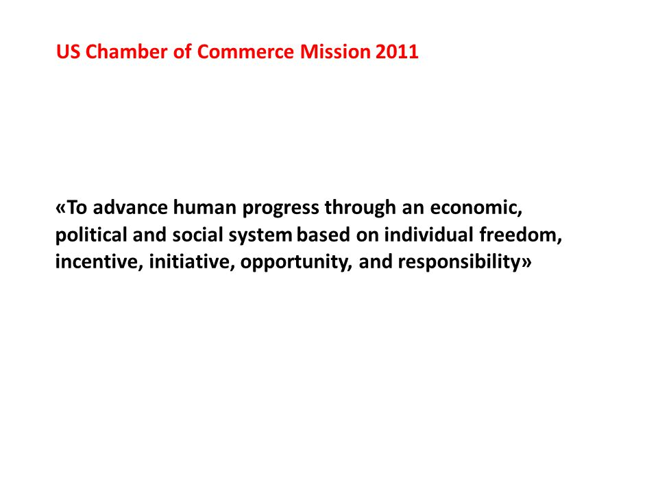 «To advance human progress through an economic, political and social system based on individual freedom, incentive, initiative, opportunity, and responsibility» US Chamber of Commerce Mission 2011