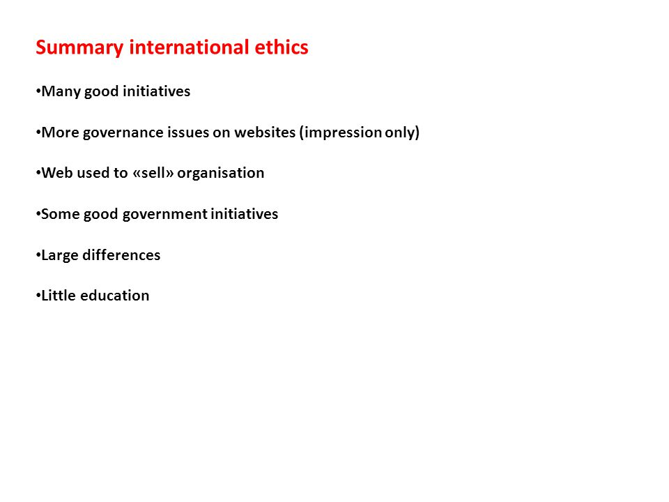 Summary international ethics Many good initiatives More governance issues on websites (impression only) Web used to «sell» organisation Some good gove