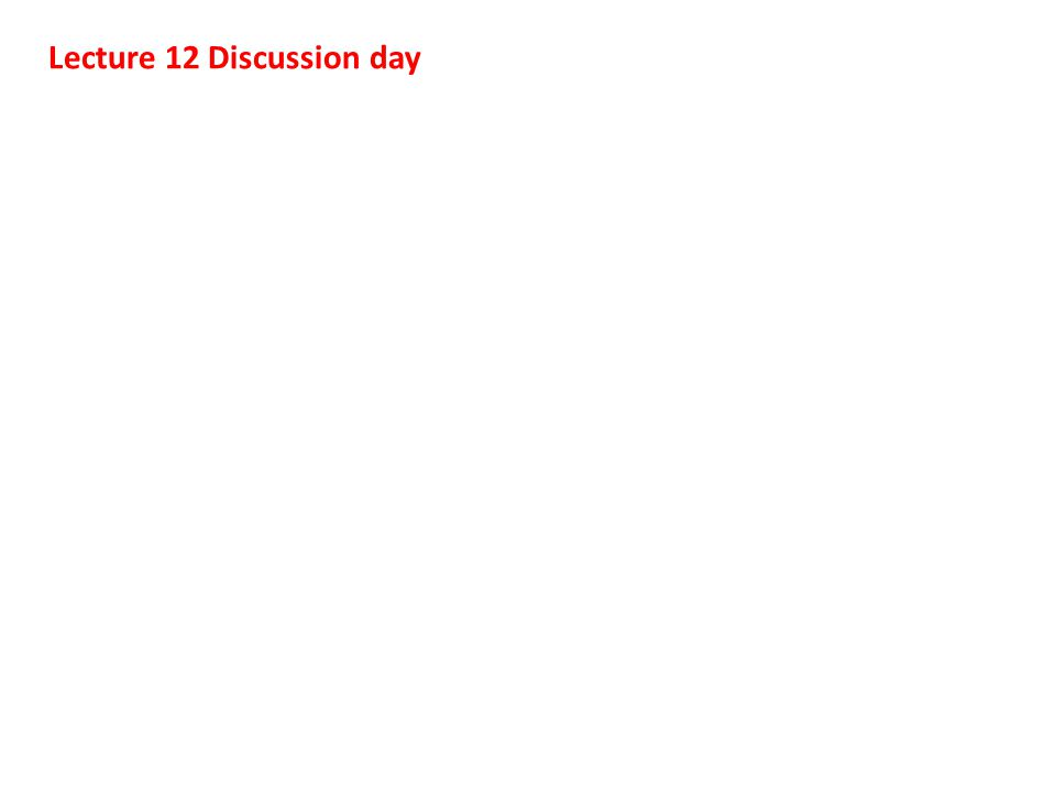 Lecture 12 Discussion day