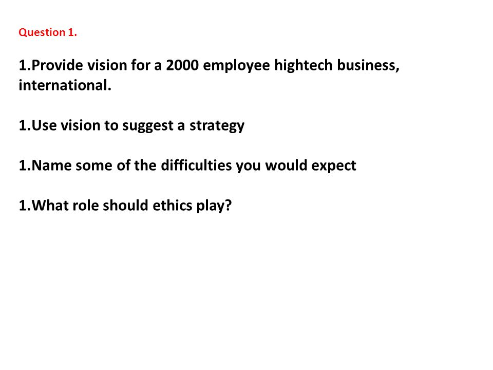 Question 1. 1.Provide vision for a 2000 employee hightech business, international. 1.Use vision to suggest a strategy 1.Name some of the difficulties